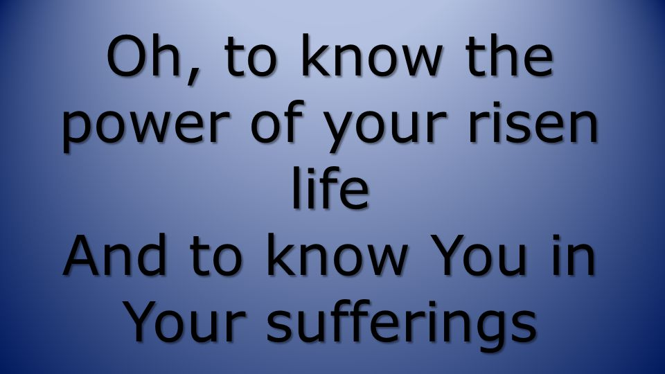 Oh, to know the power of your risen life And to know You in Your sufferings