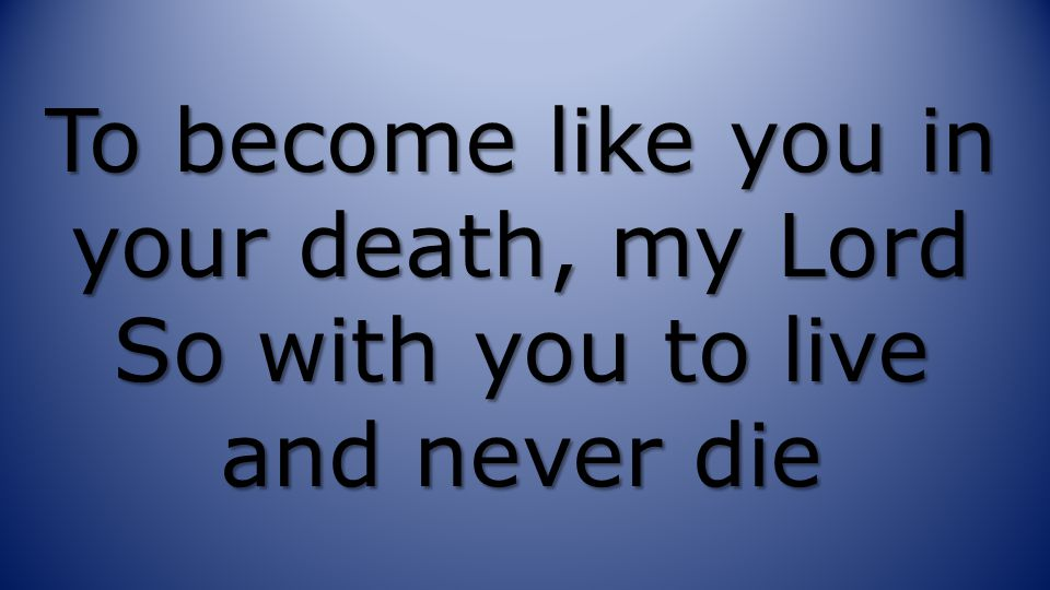 To become like you in your death, my Lord So with you to live and never die
