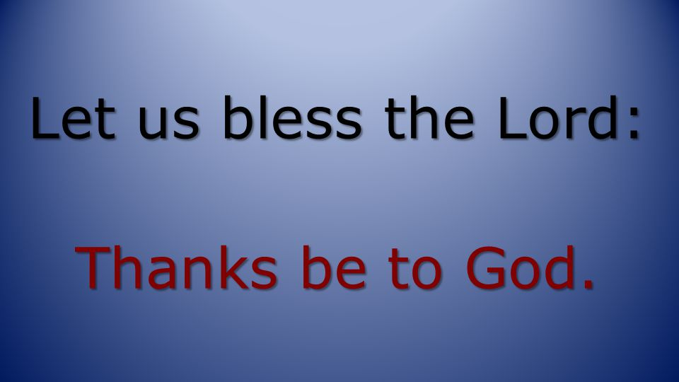 Let us bless the Lord: Thanks be to God.