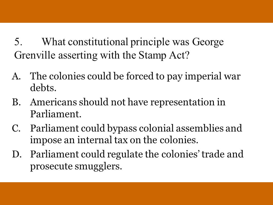5.What constitutional principle was George Grenville asserting with the Stamp Act? A.The colonies could be forced to pay imperial war debts. B.America