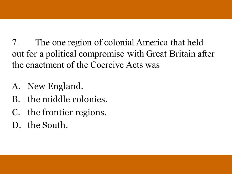7.The one region of colonial America that held out for a political compromise with Great Britain after the enactment of the Coercive Acts was A.New En