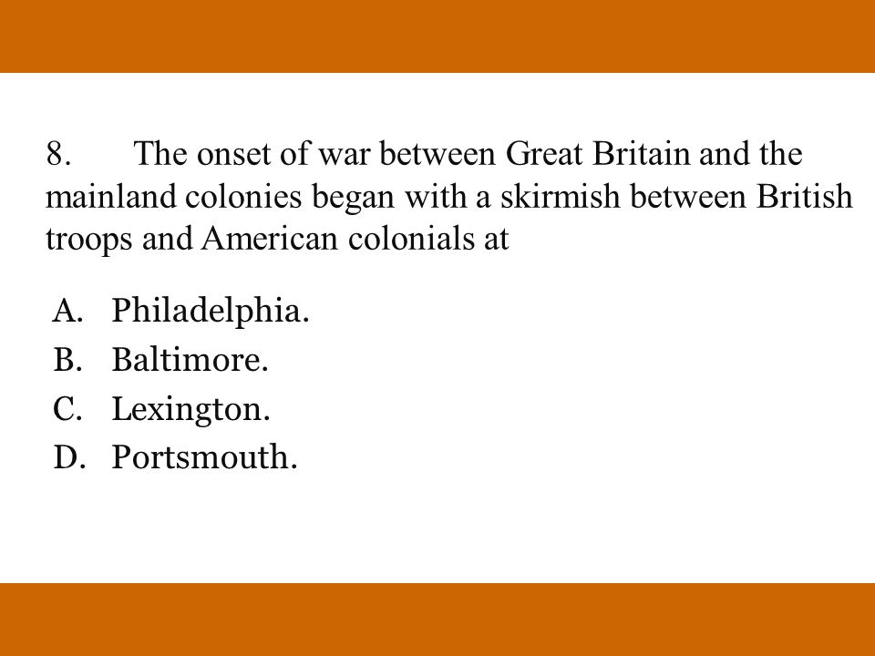 8.The onset of war between Great Britain and the mainland colonies began with a skirmish between British troops and American colonials at A.Philadelph