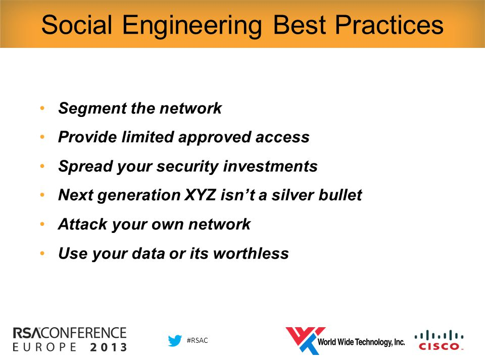 #RSAC Social Engineering Best Practices Segment the network Provide limited approved access Spread your security investments Next generation XYZ isn't a silver bullet Attack your own network Use your data or its worthless