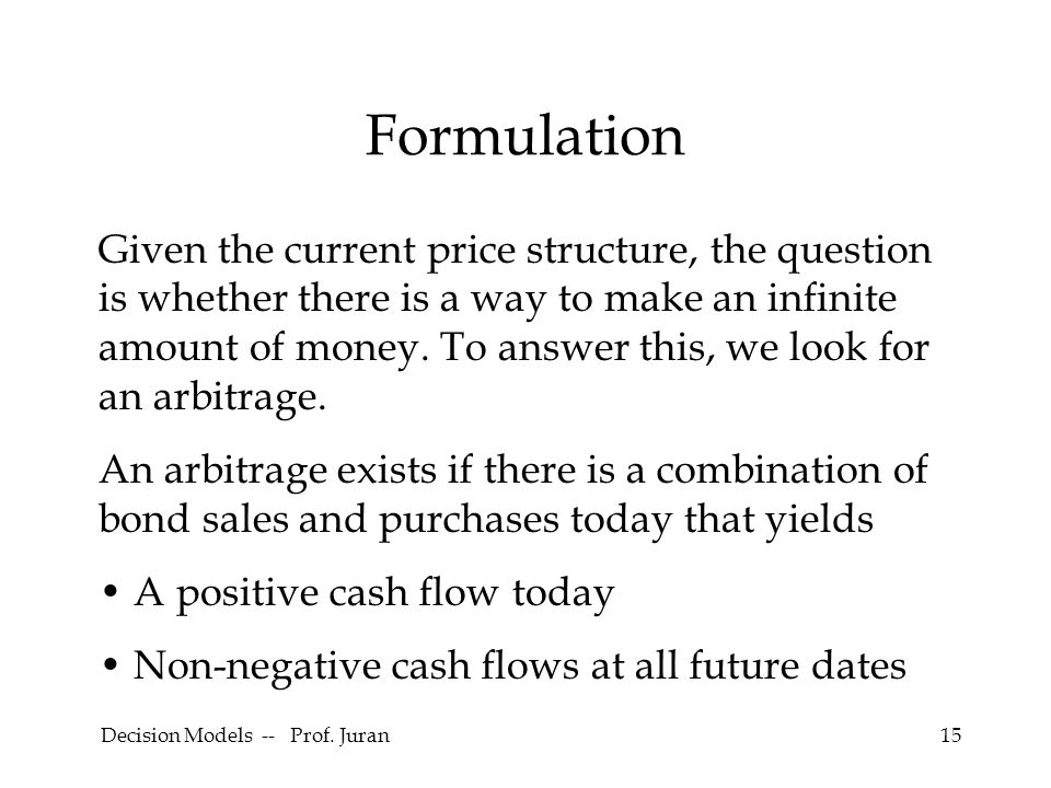 Decision Models -- Prof. Juran15 Formulation Given the current price structure, the question is whether there is a way to make an infinite amount of m