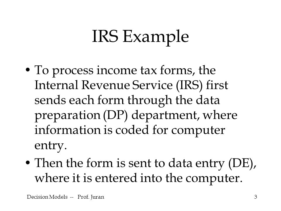 Decision Models -- Prof. Juran3 IRS Example To process income tax forms, the Internal Revenue Service (IRS) first sends each form through the data pre