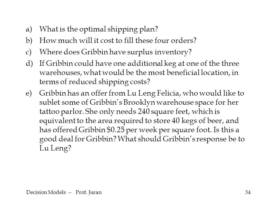 Decision Models -- Prof. Juran34 a)What is the optimal shipping plan? b)How much will it cost to fill these four orders? c)Where does Gribbin have sur