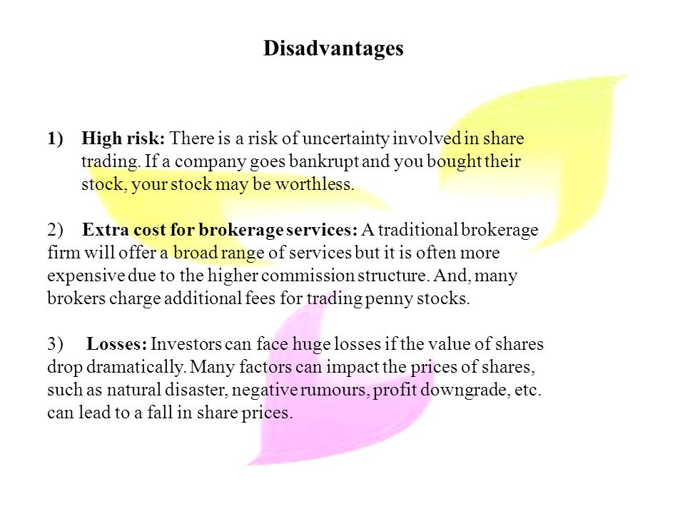 Disadvantages 1)High risk: There is a risk of uncertainty involved in share trading.