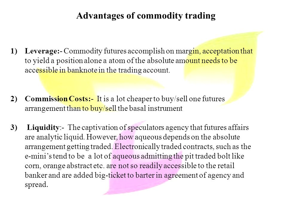 Advantages of commodity trading 1)Leverage:- Commodity futures accomplish on margin, acceptation that to yield a position alone a atom of the absolute amount needs to be accessible in banknote in the trading account.