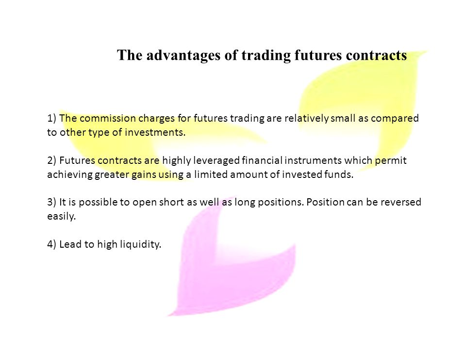 The advantages of trading futures contracts 1) The commission charges for futures trading are relatively small as compared to other type of investments.