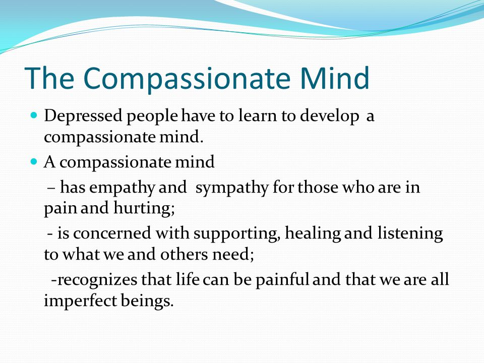 The Compassionate Mind Depressed people have to learn to develop a compassionate mind.