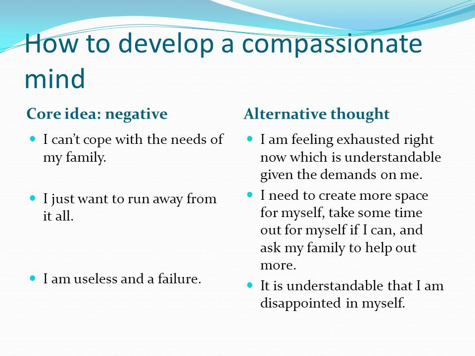 How to develop a compassionate mind Core idea: negative Alternative thought I can't cope with the needs of my family. I just want to run away from it