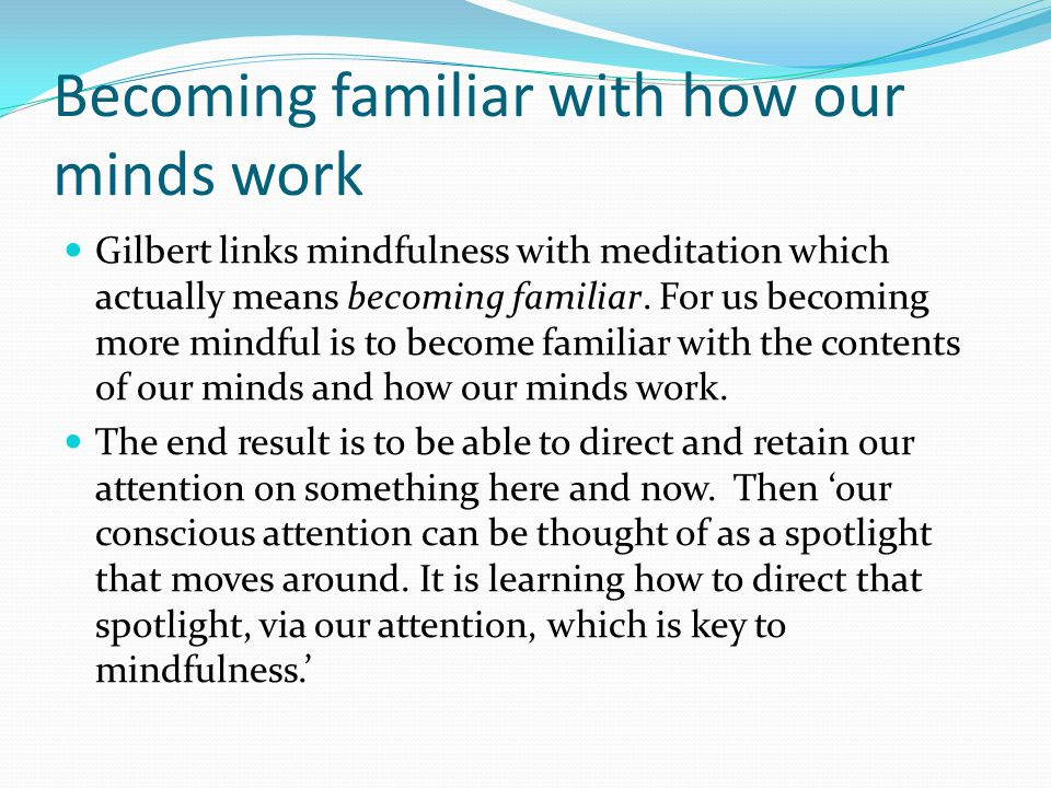 Becoming familiar with how our minds work Gilbert links mindfulness with meditation which actually means becoming familiar.