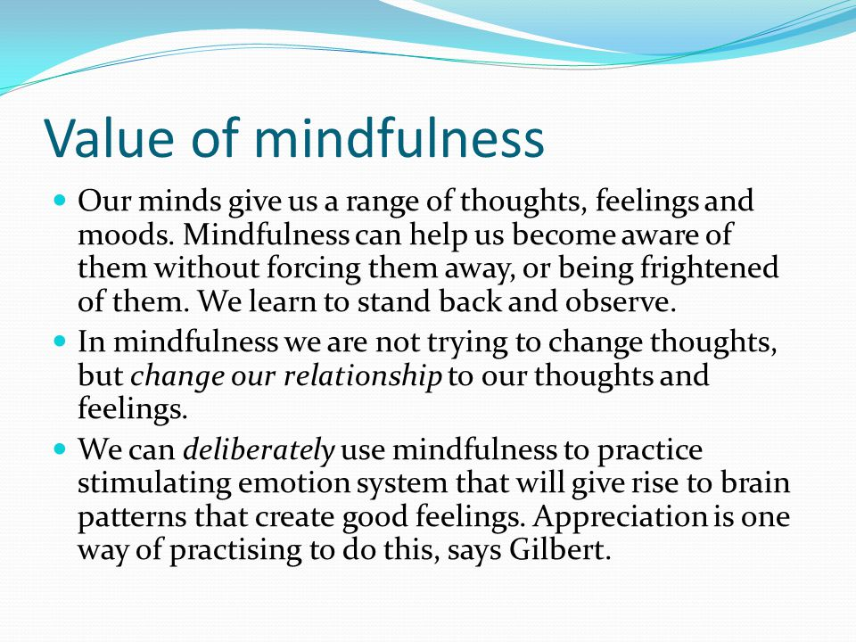 Value of mindfulness Our minds give us a range of thoughts, feelings and moods. Mindfulness can help us become aware of them without forcing them away