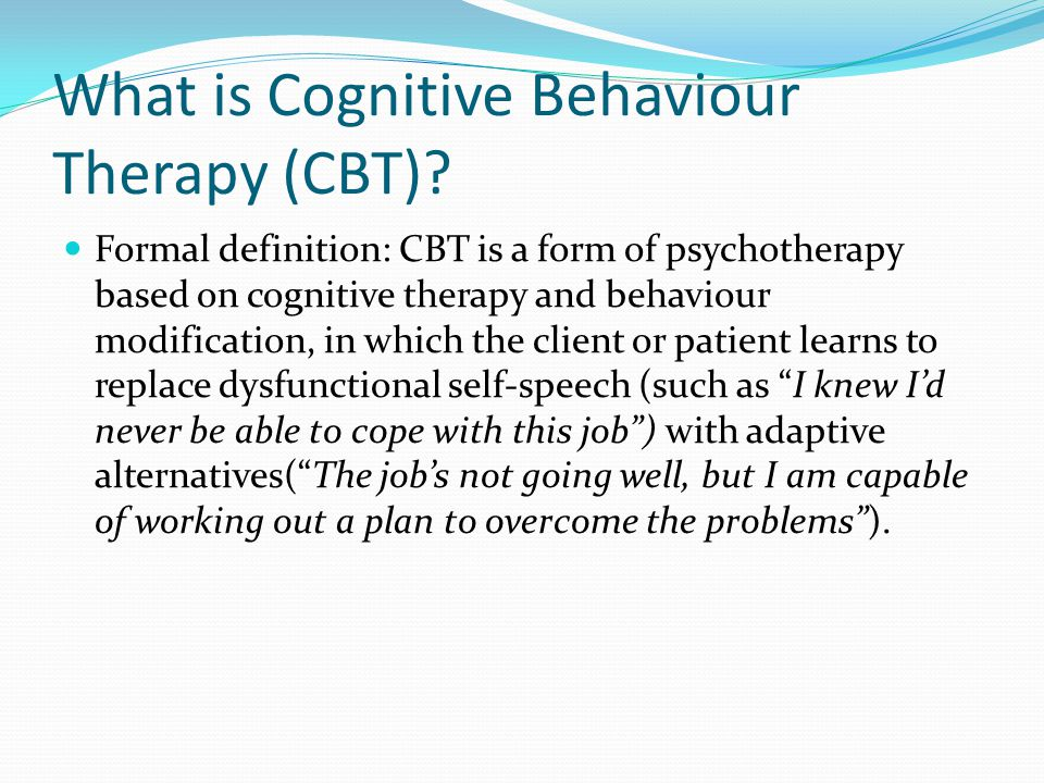 Cognitive Therapy (CT) and Behaviour Modification (BM) CT is 'a form of psychotherapy aimed at modifying people's beliefs, expectancies, assumptions, and styles of thinking, based on the assumption that psychological problems often stem from erroneous patterns of thinking and distorted perceptions of reality…' BM is a collection of psychotherapeutic techniques aimed at altering maladaptive behaviour patterns, the basic assumptions being that most forms of mental disorder can be interpreted as maladaptive patterns of behaviour, and that treatment involves the unlearning of these behaviour patterns and the learning of new ones.