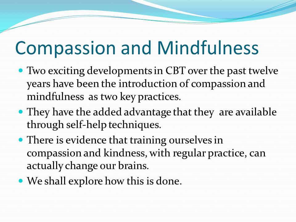 Compassion and Mindfulness Two exciting developments in CBT over the past twelve years have been the introduction of compassion and mindfulness as two