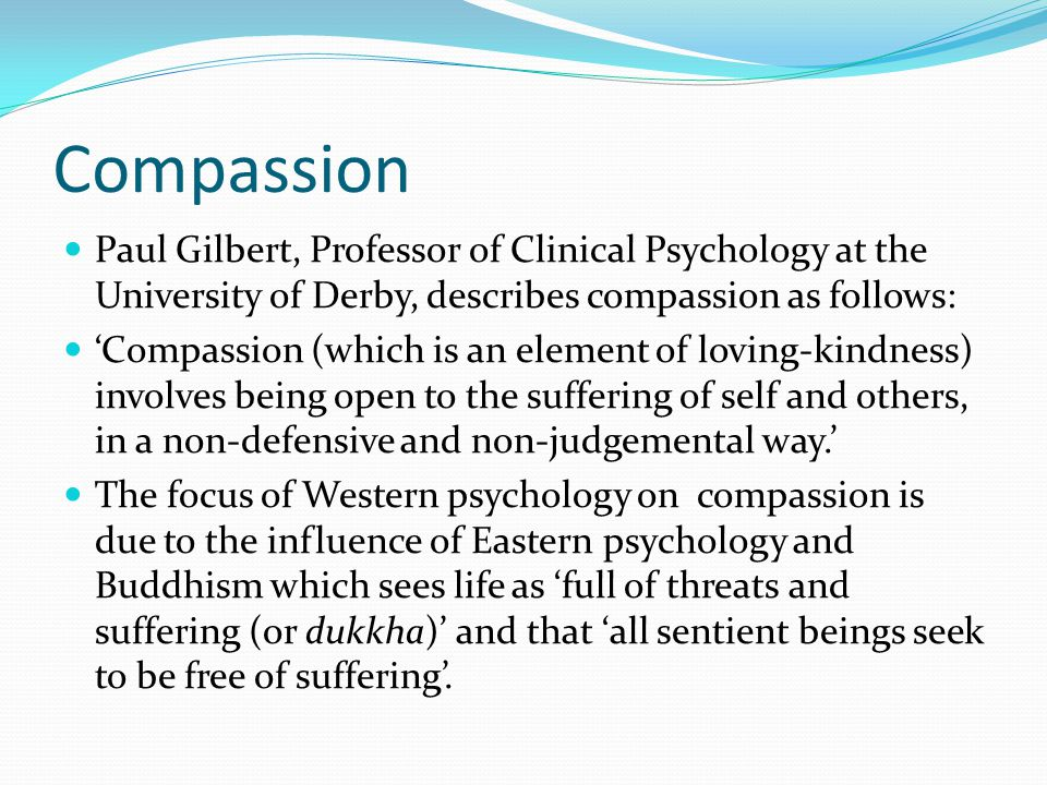 Compassion Paul Gilbert, Professor of Clinical Psychology at the University of Derby, describes compassion as follows: 'Compassion (which is an elemen
