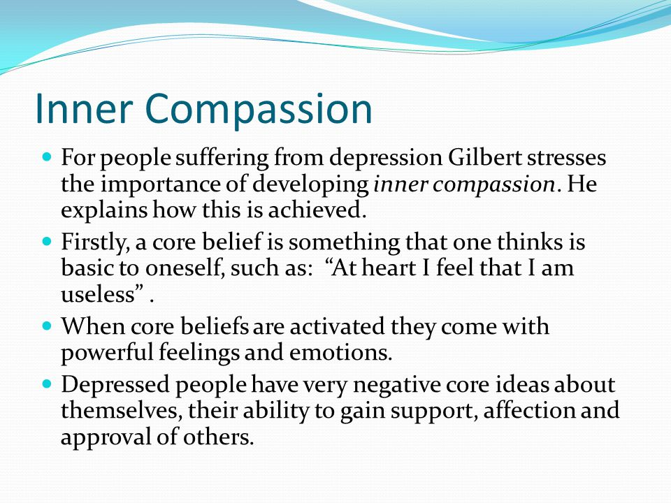 Inner Compassion For people suffering from depression Gilbert stresses the importance of developing inner compassion. He explains how this is achieved