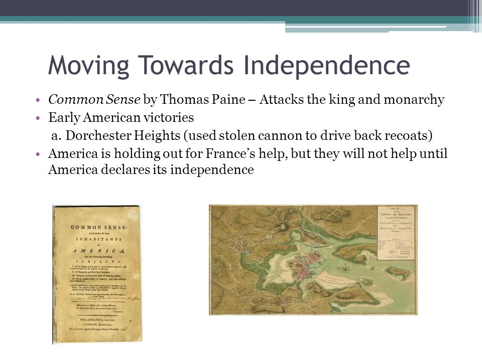 Moving Towards Independence Common Sense by Thomas Paine – Attacks the king and monarchy Early American victories a. Dorchester Heights (used stolen c