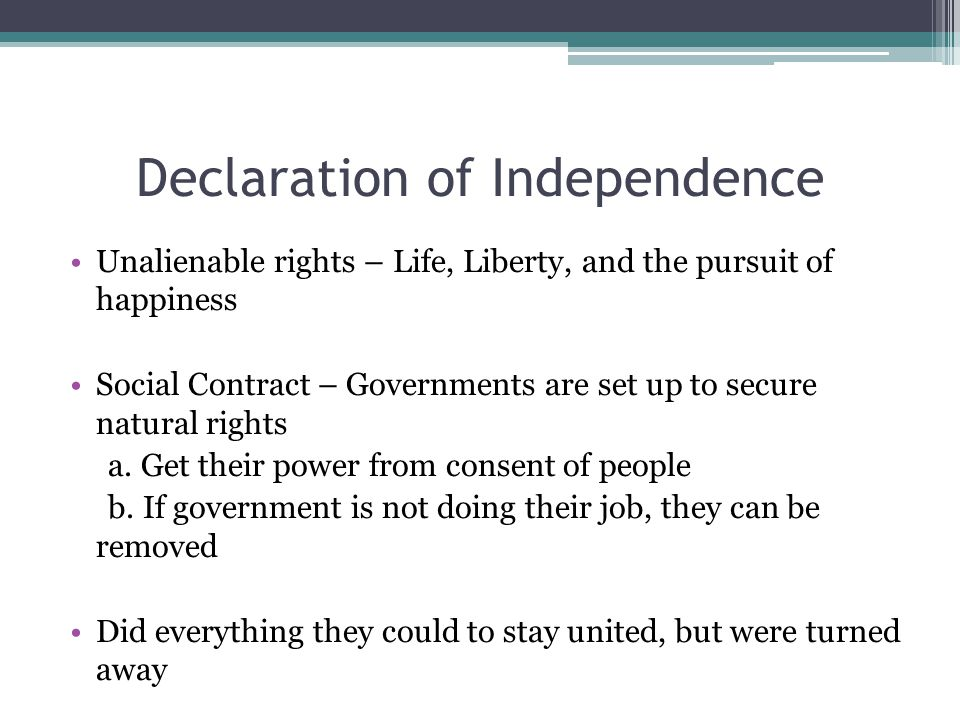 Declaration of Independence Unalienable rights – Life, Liberty, and the pursuit of happiness Social Contract – Governments are set up to secure natura