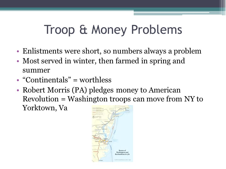 "Troop & Money Problems Enlistments were short, so numbers always a problem Most served in winter, then farmed in spring and summer ""Continentals"" = wo"