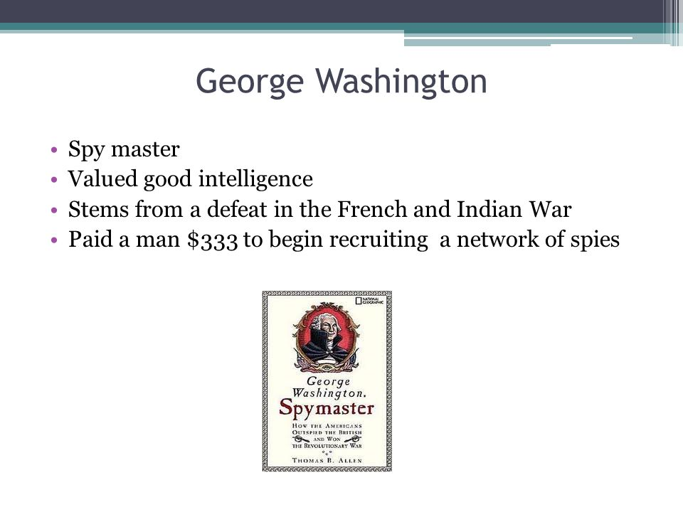 George Washington Spy master Valued good intelligence Stems from a defeat in the French and Indian War Paid a man $333 to begin recruiting a network o