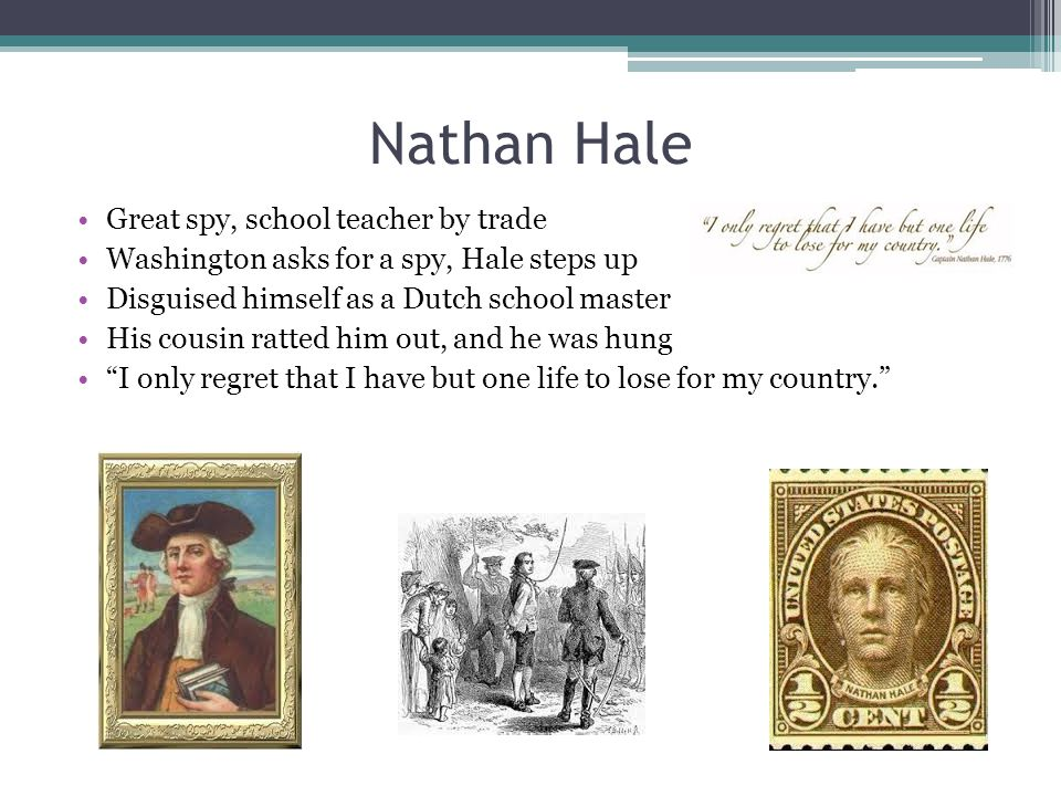 Nathan Hale Great spy, school teacher by trade Washington asks for a spy, Hale steps up Disguised himself as a Dutch school master His cousin ratted h