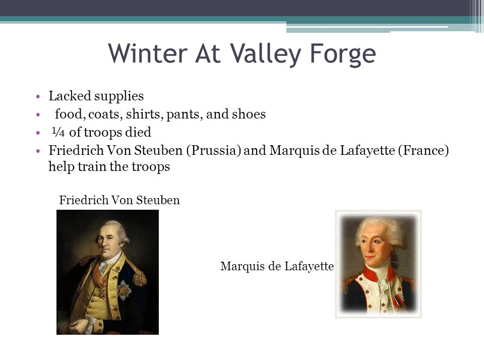 Winter At Valley Forge Lacked supplies food, coats, shirts, pants, and shoes ¼ of troops died Friedrich Von Steuben (Prussia) and Marquis de Lafayette