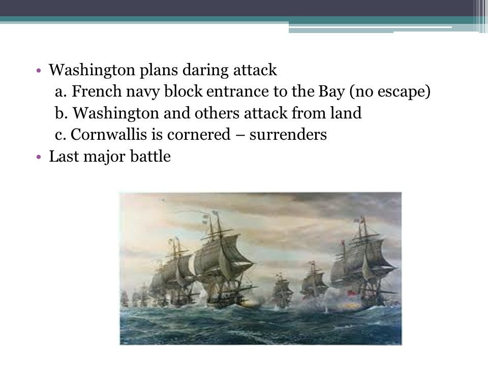 Washington plans daring attack a. French navy block entrance to the Bay (no escape) b. Washington and others attack from land c. Cornwallis is cornere