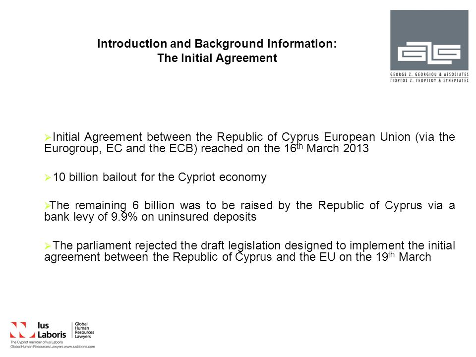 Introduction and Background Information: Laws introduced following the refusal of the Initial Agreement Having rejected the initial agreement between the Republic of Cyprus and the European Union, the Parliament passed eight laws aimed at rescuing the Cypriot banking sector on 22 nd March 2013.