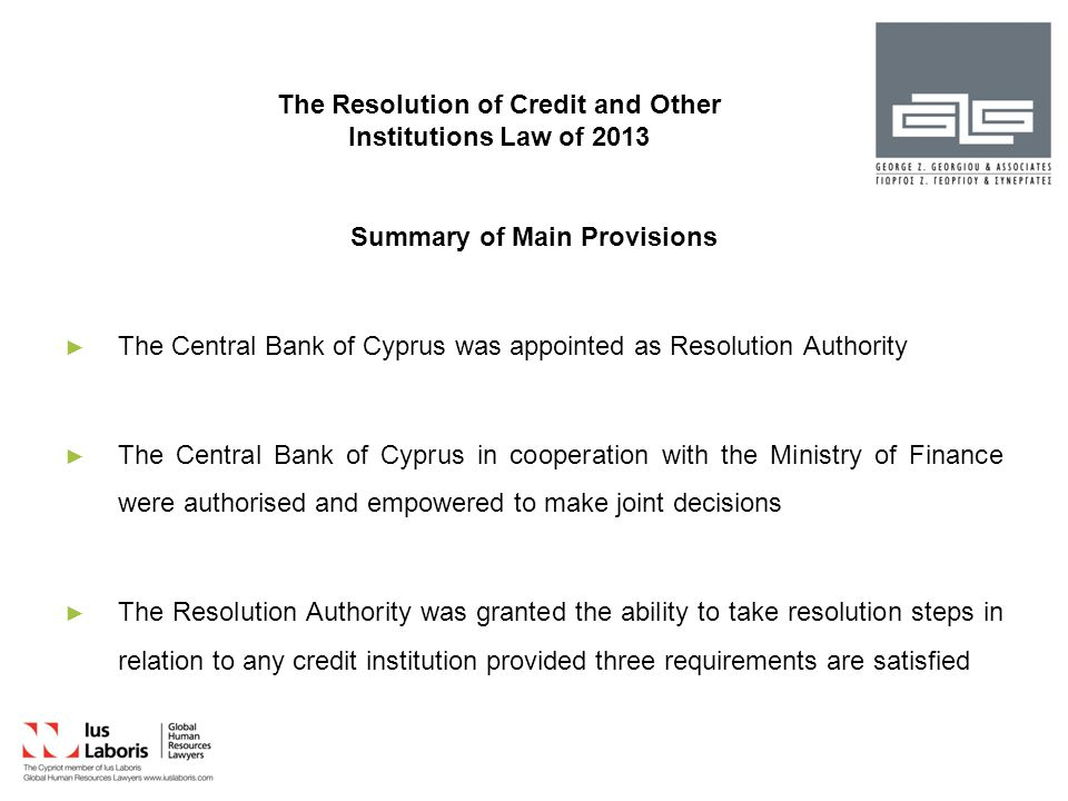 The Resolution of Credit and Other Institutions Law of 2013 Summary of Main Provisions ► ► The Central Bank of Cyprus was appointed as Resolution Authority ► ► The Central Bank of Cyprus in cooperation with the Ministry of Finance were authorised and empowered to make joint decisions ► ► The Resolution Authority was granted the ability to take resolution steps in relation to any credit institution provided three requirements are satisfied