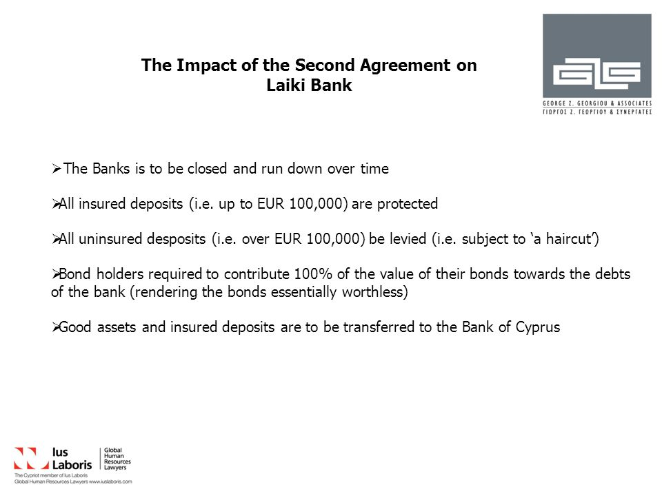 The Impact of the Second Agreement on Laiki Bank  The Banks is to be closed and run down over time  All insured deposits (i.e.