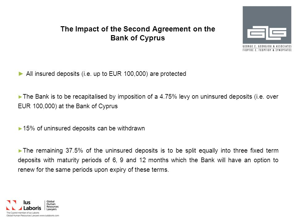 Decrees Issued Under the Authority Granted by Law 12(I)/2013 Decrees 103/2013 (in relation to the Bank of Cyprus) and 104/2013 (in relation to Laiki Bank) were issued under the authority granted by Law 12(I)/2013 by which the following capital controls were imposed: ► ► Daily withdrawals from banks and ATMs were limited to EUR 300 and transfers of money outside Cyprus were limited to EUR 2,000 per month ► ► The cashing of cheques was banned ► ► The opening of new accounts was also banned