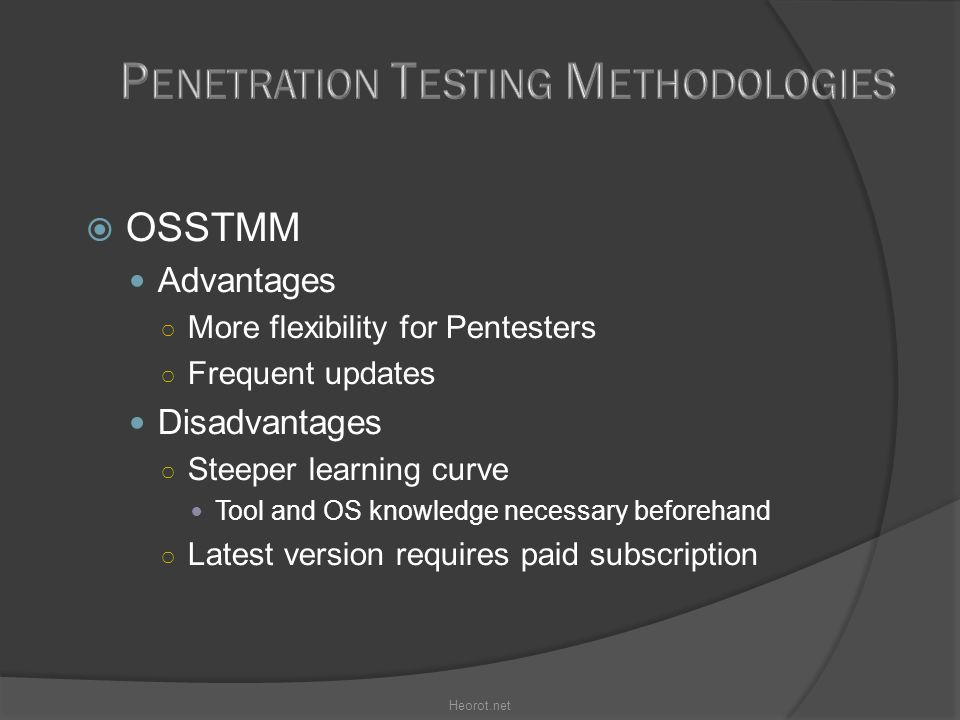 OSSTMM Advantages ○ More flexibility for Pentesters ○ Frequent updates Disadvantages ○ Steeper learning curve Tool and OS knowledge necessary beforehand ○ Latest version requires paid subscription Heorot.net