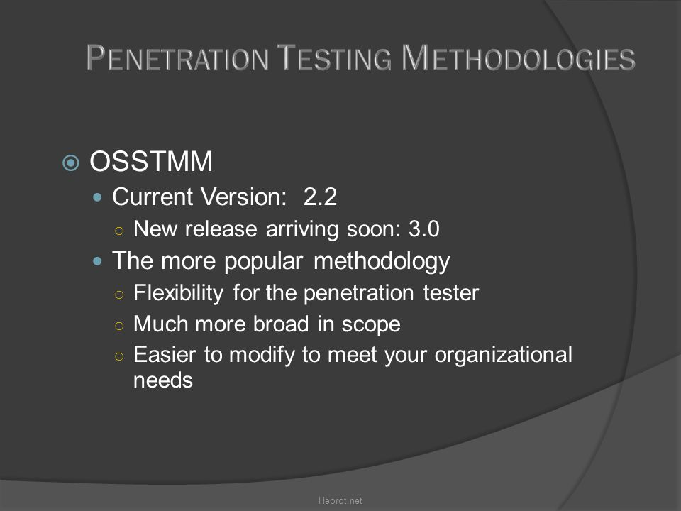  OSSTMM Current Version: 2.2 ○ New release arriving soon: 3.0 The more popular methodology ○ Flexibility for the penetration tester ○ Much more broad in scope ○ Easier to modify to meet your organizational needs Heorot.net
