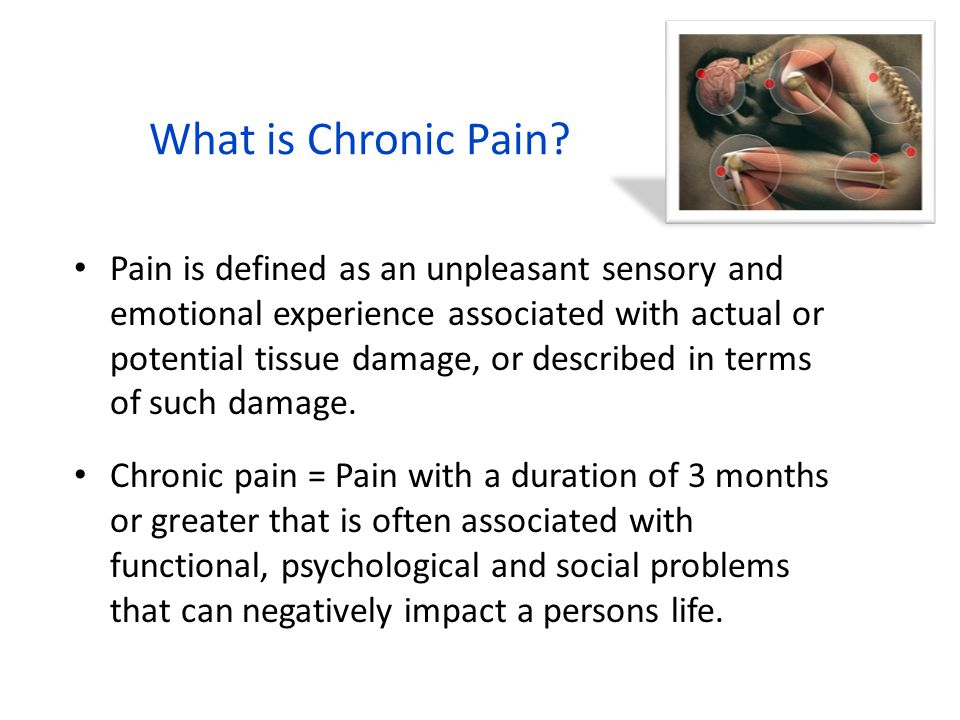 What is Chronic Pain? Pain is defined as an unpleasant sensory and emotional experience associated with actual or potential tissue damage, or describe