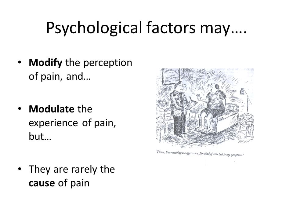 Psychological factors may…. Modify the perception of pain, and… Modulate the experience of pain, but… They are rarely the cause of pain