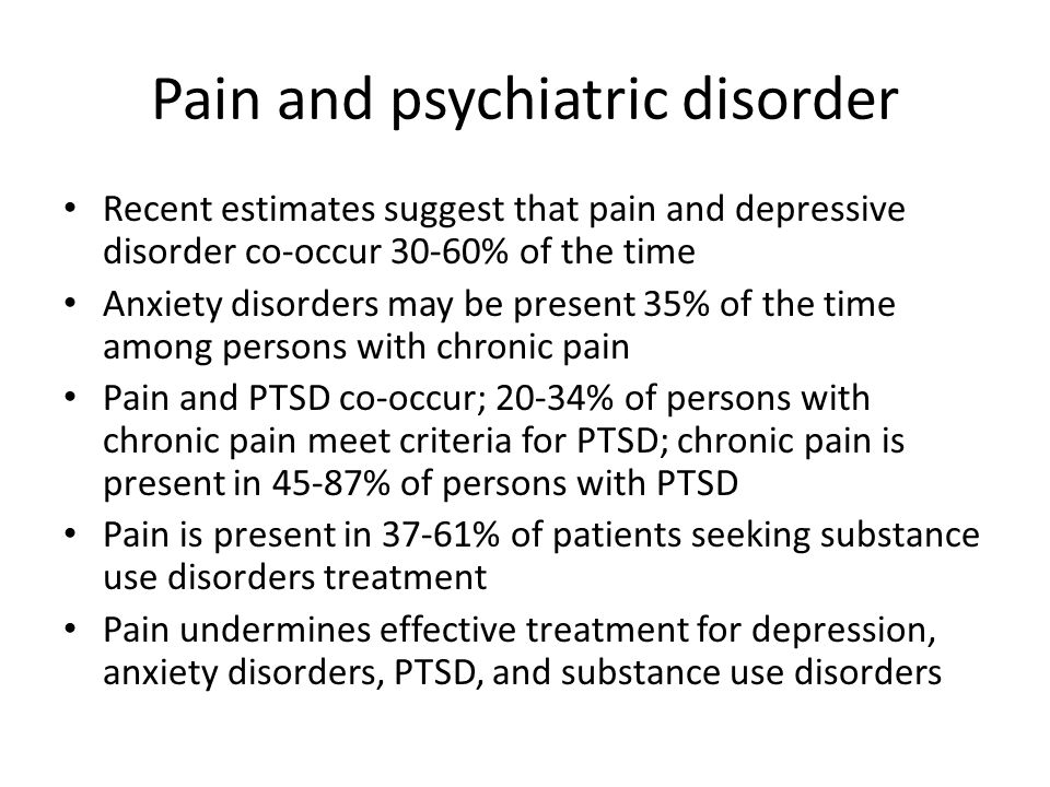 Pain and psychiatric disorder Recent estimates suggest that pain and depressive disorder co-occur 30-60% of the time Anxiety disorders may be present