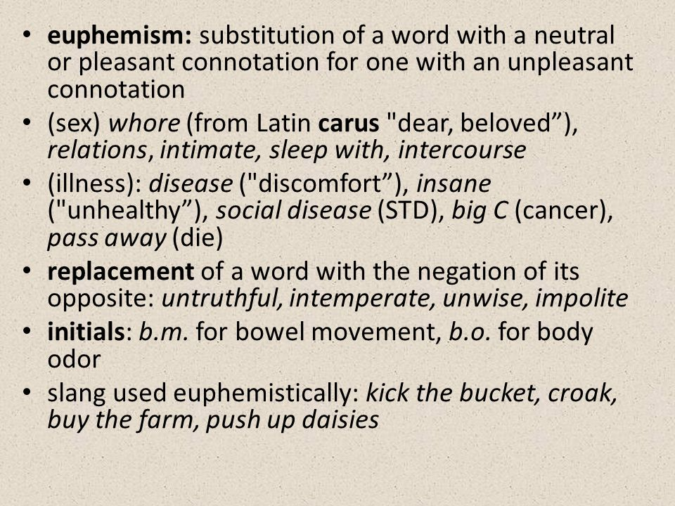 euphemism: substitution of a word with a neutral or pleasant connotation for one with an unpleasant connotation (sex) whore (from Latin carus dear, beloved ), relations, intimate, sleep with, intercourse (illness): disease ( discomfort ), insane ( unhealthy ), social disease (STD), big C (cancer), pass away (die) replacement of a word with the negation of its opposite: untruthful, intemperate, unwise, impolite initials: b.m.