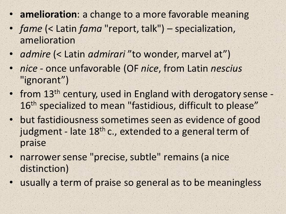 amelioration: a change to a more favorable meaning fame (< Latin fama