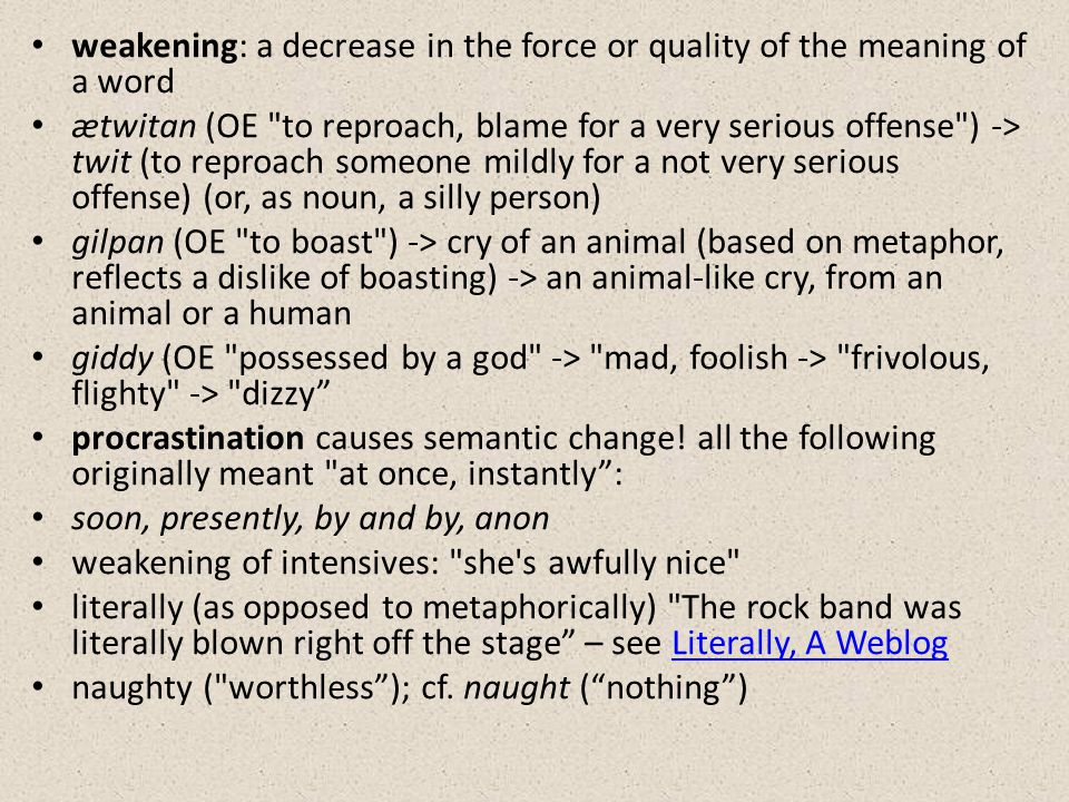 weakening: a decrease in the force or quality of the meaning of a word ætwitan (OE to reproach, blame for a very serious offense ) -> twit (to reproach someone mildly for a not very serious offense) (or, as noun, a silly person) gilpan (OE to boast ) -> cry of an animal (based on metaphor, reflects a dislike of boasting) -> an animal-like cry, from an animal or a human giddy (OE possessed by a god -> mad, foolish -> frivolous, flighty -> dizzy procrastination causes semantic change.