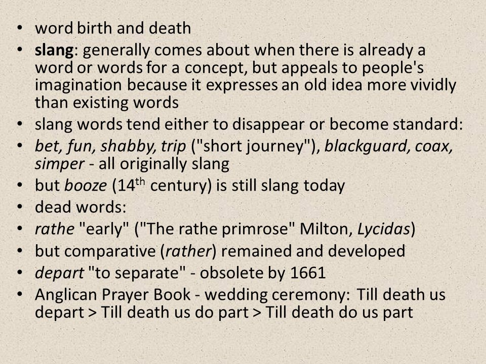 word birth and death slang: generally comes about when there is already a word or words for a concept, but appeals to people s imagination because it expresses an old idea more vividly than existing words slang words tend either to disappear or become standard: bet, fun, shabby, trip ( short journey ), blackguard, coax, simper - all originally slang but booze (14 th century) is still slang today dead words: rathe early ( The rathe primrose Milton, Lycidas) but comparative (rather) remained and developed depart to separate - obsolete by 1661 Anglican Prayer Book - wedding ceremony:Till death us depart > Till death us do part > Till death do us part