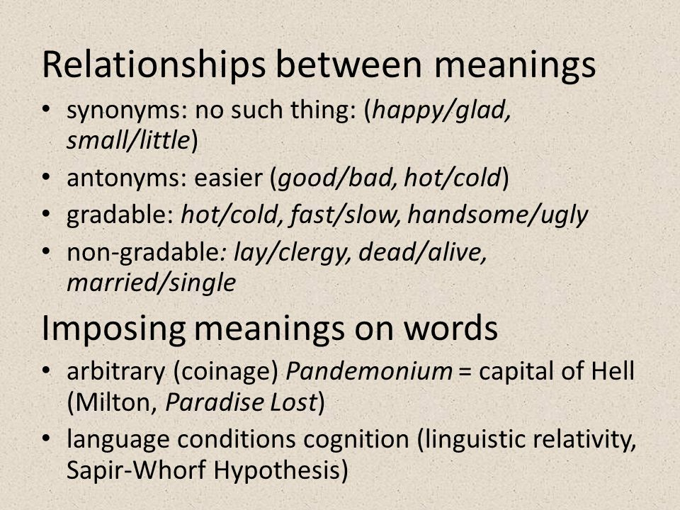 Relationships between meanings synonyms: no such thing: (happy/glad, small/little) antonyms: easier (good/bad, hot/cold) gradable: hot/cold, fast/slow