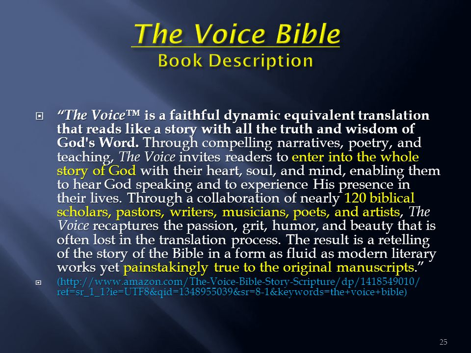 "25  ""The Voice™ is a faithful dynamic equivalent translation that reads like a story with all the truth and wisdom of God's Word. Through compelling"