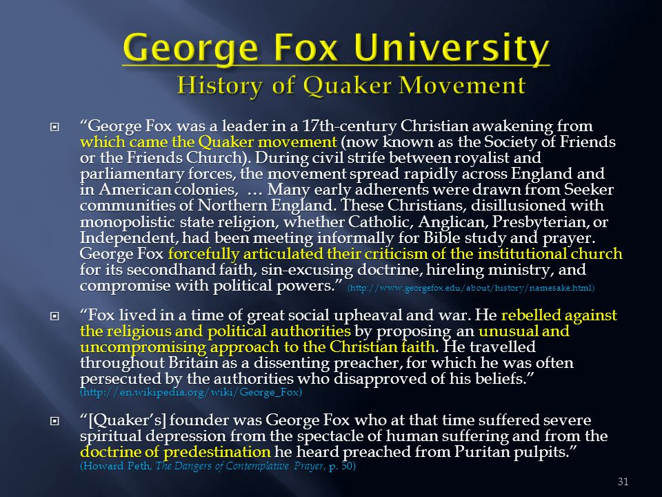 31  George Fox was a leader in a 17th-century Christian awakening from which came the Quaker movement (now known as the Society of Friends or the Friends Church).