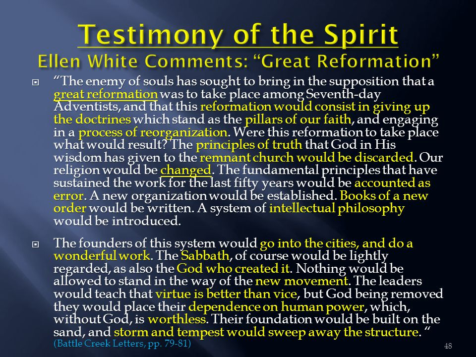  The enemy of souls has sought to bring in the supposition that a great reformation was to take place among Seventh-day Adventists, and that this reformation would consist in giving up the doctrines which stand as the pillars of our faith, and engaging in a process of reorganization.