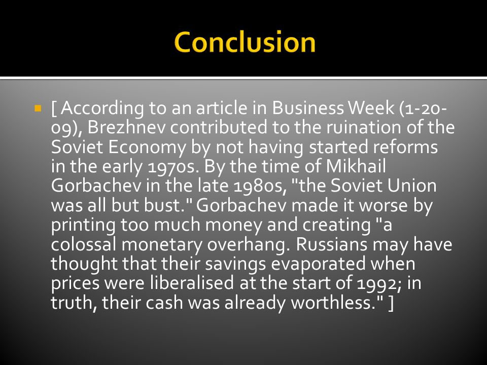  [ According to an article in Business Week (1-20- 09), Brezhnev contributed to the ruination of the Soviet Economy by not having started reforms in