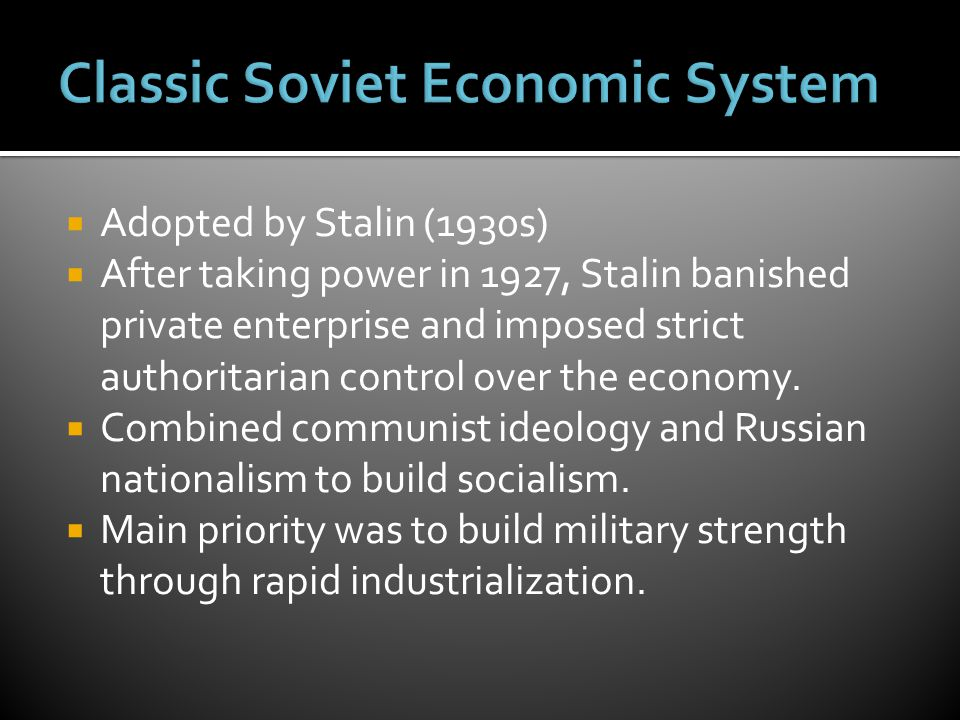  Adopted by Stalin (1930s)  After taking power in 1927, Stalin banished private enterprise and imposed strict authoritarian control over the economy