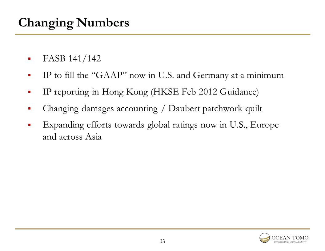 "33 Changing Numbers  FASB 141/142  IP to fill the ""GAAP"" now in U.S. and Germany at a minimum  IP reporting in Hong Kong (HKSE Feb 2012 Guidance) "