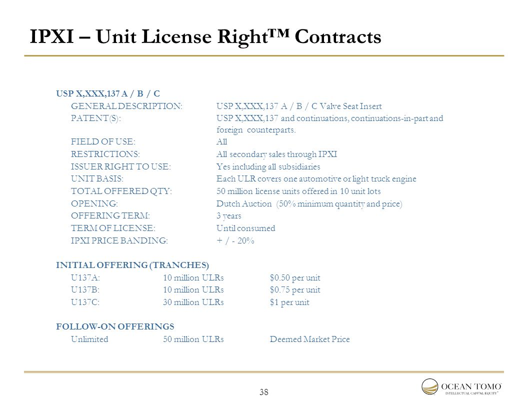 38 IPXI – Unit License Right™ Contracts USP X,XXX,137 A / B / C GENERAL DESCRIPTION:USP X,XXX,137 A / B / C Valve Seat Insert PATENT(S): USP X,XXX,137 and continuations, continuations-in-part and foreign counterparts.