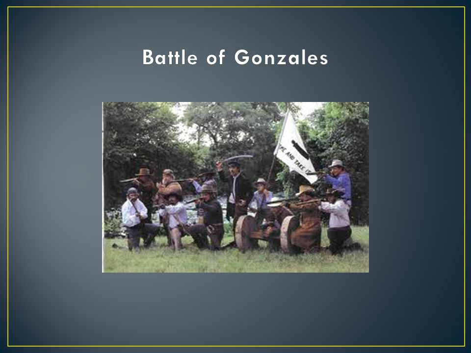First battle of the Texas Revolution – October 2, 1835 Citizens of Gonzales would not give up a cannon that was given to them by the Mexican government to protect them from Indians A militia led by JH Moore flew a flag over it that said Come and Take It Lieutenant Fransisco Castneda led 100 men to Gonzales to take the cannon The militia fired the cannon on October 2 at the Mexican soldiers, a battle began, and so did the Texas Revolution